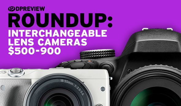 2017 Roundup: Interchangeable Lens Cameras $500-900: Digital